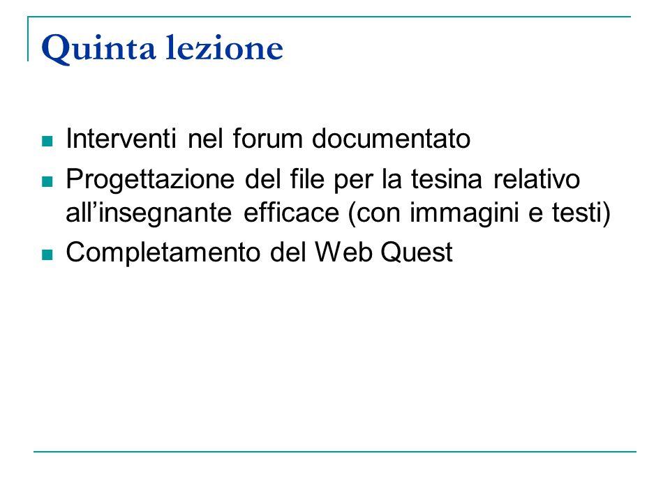 Quinta lezione Interventi nel forum documentato Progettazione del file per la tesina relativo all'insegnante efficace (con immagini e testi) Completamento del Web Quest