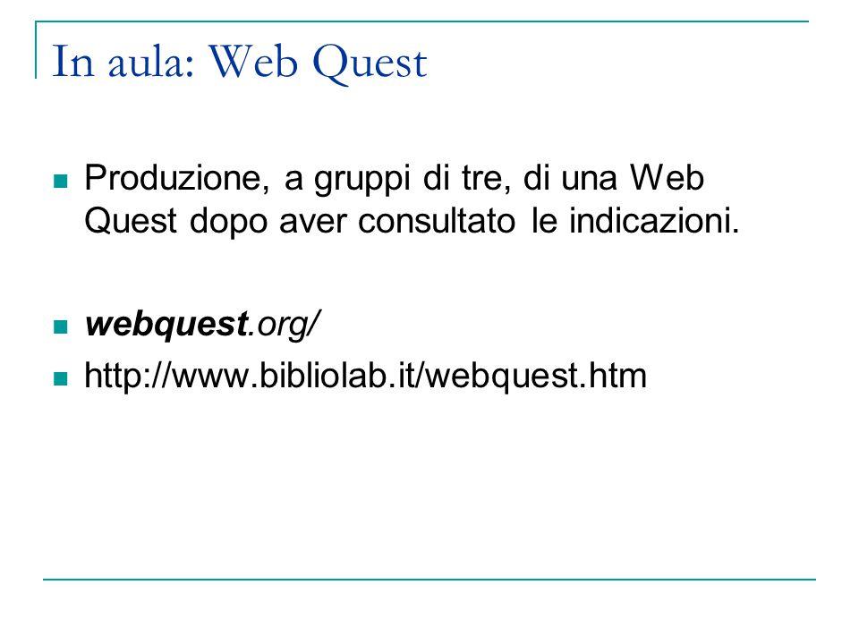 In aula: Web Quest Produzione, a gruppi di tre, di una Web Quest dopo aver consultato le indicazioni. webquest.org/ http://www.bibliolab.it/webquest.h