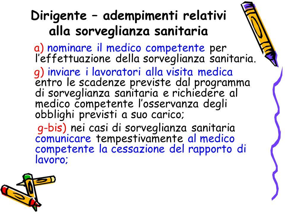 Dirigente – adempimenti relativi alla sorveglianza sanitaria a) nominare il medico competente per l'effettuazione della sorveglianza sanitaria. g) inv