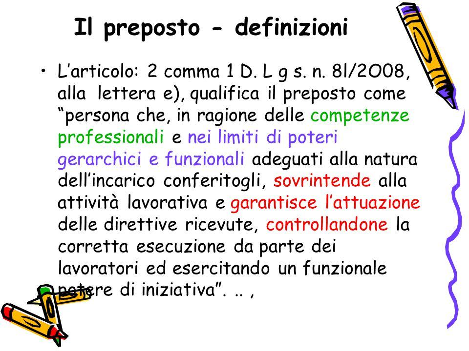 """Il preposto - definizioni L'articolo: 2 comma 1 D. L g s. n. 8l/2O08, alla lettera e), qualifica il preposto come """"persona che, in ragione delle compe"""