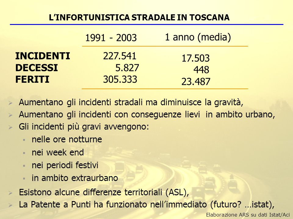 L'INFORTUNISTICA STRADALE IN TOSCANA 1 anno (media) 1991 - 2003 INCIDENTI 227.541 DECESSI 5.827 FERITI305.333 17.503 448 23.487  Aumentano gli incide