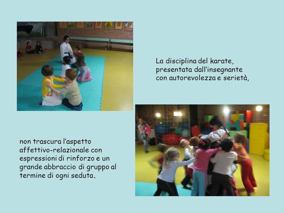 La disciplina del karate, presentata dall'insegnante con autorevolezza e serietà, non trascura l'aspetto affettivo-relazionale con espressioni di rinforzo e un grande abbraccio di gruppo al termine di ogni seduta.