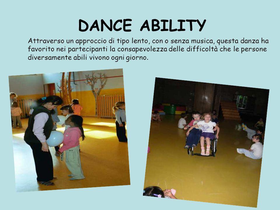 DANCE ABILITY Attraverso un approccio di tipo lento, con o senza musica, questa danza ha favorito nei partecipanti la consapevolezza delle difficoltà che le persone diversamente abili vivono ogni giorno.