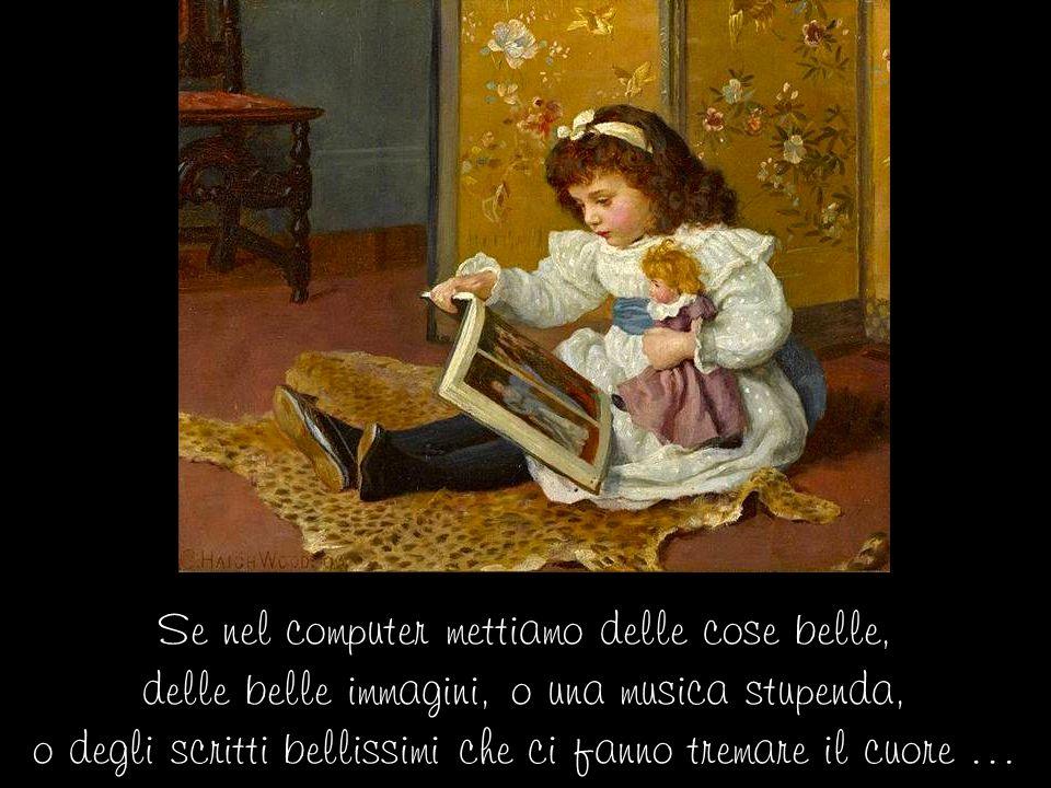 Se nel computer mettiamo delle cose belle, delle belle immagini, o una musica stupenda, o degli scritti bellissimi che ci fanno tremare il cuore …