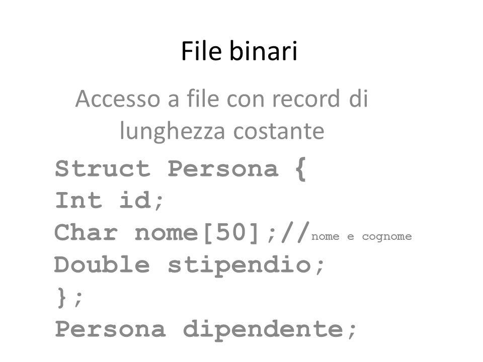 File binari Accesso a file con record di lunghezza costante Struct Persona { Int id; Char nome[50];// nome e cognome Double stipendio; }; Persona dipe