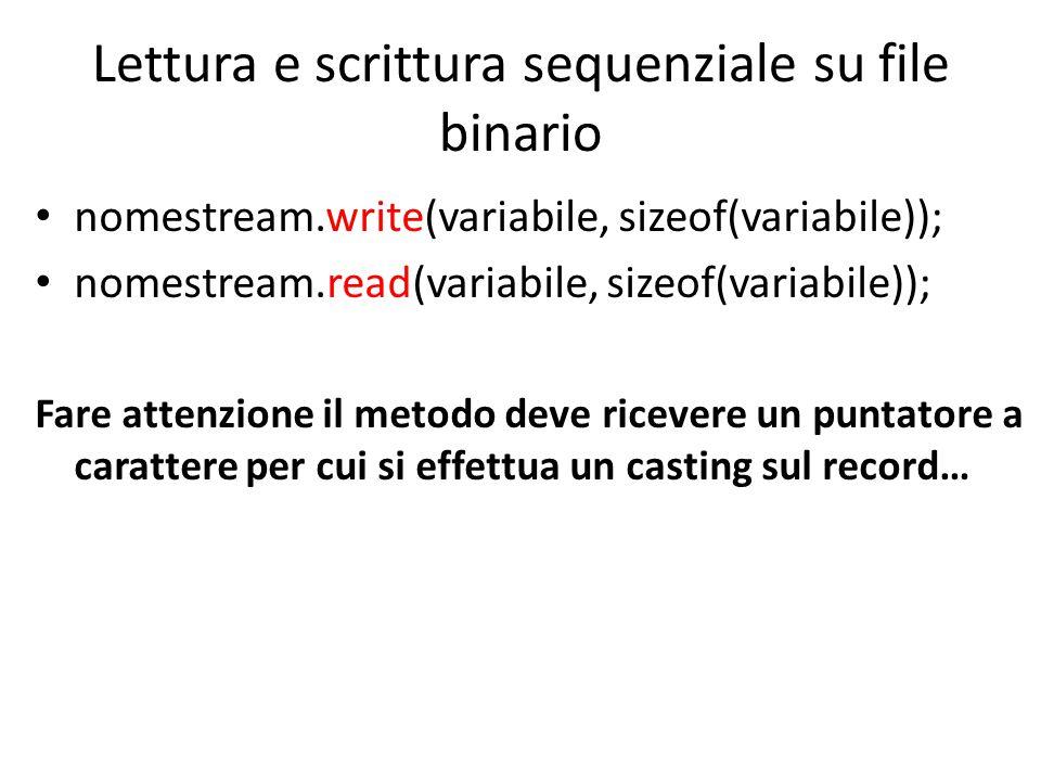 Lettura e scrittura sequenziale su file binario nomestream.write(variabile, sizeof(variabile)); nomestream.read(variabile, sizeof(variabile)); Fare attenzione il metodo deve ricevere un puntatore a carattere per cui si effettua un casting sul record…