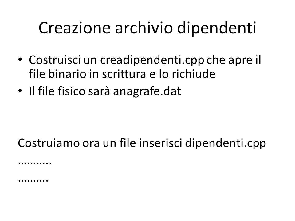 Creazione archivio dipendenti Costruisci un creadipendenti.cpp che apre il file binario in scrittura e lo richiude Il file fisico sarà anagrafe.dat Co