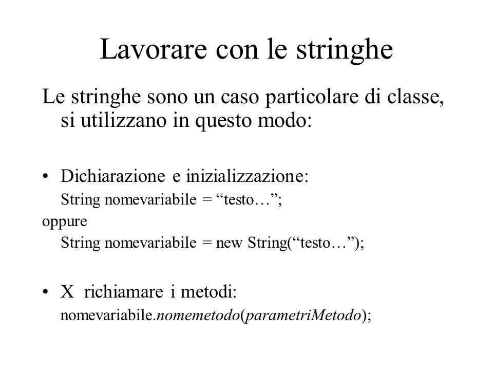 Lavorare con le stringhe Le stringhe sono un caso particolare di classe, si utilizzano in questo modo: Dichiarazione e inizializzazione: String nomevariabile = testo… ; oppure String nomevariabile = new String( testo… ); X richiamare i metodi: nomevariabile.nomemetodo(parametriMetodo);