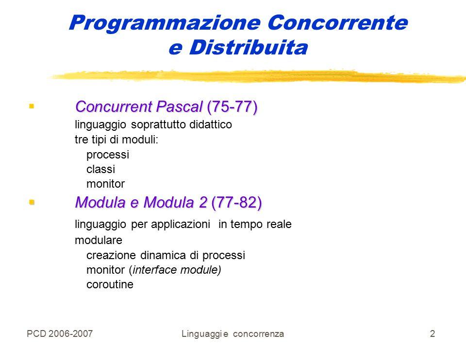 PCD 2006-2007Linguaggi e concorrenza3 Programmazione Concorrente e Distribuita Mesa (77)  Mesa (77) linguaggio per pprogrammazione di sistemi creazione dinamica di processi (fork) coroutine monitor  Edison (83) linguaggio per applicazioni in tempo reale processi (cobegin/coend) regioni critiche condizionali