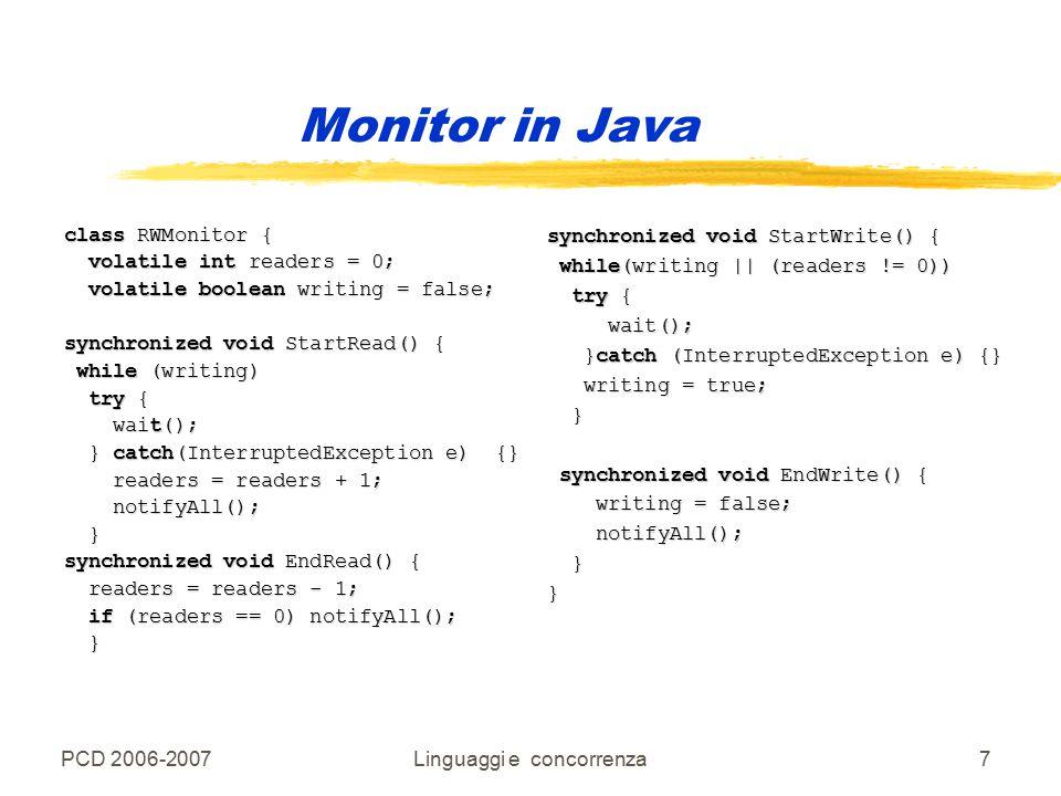 PCD 2006-2007Linguaggi e concorrenza7 Monitor in Java class RWMonitor { volatile int readers = 0; volatile int readers = 0; volatile boolean writing = false; volatile boolean writing = false; synchronized void StartRead() { while (writing) while (writing) try { try { wait(); wait(); } catch(InterruptedException e) {} } catch(InterruptedException e) {} readers = readers + 1; readers = readers + 1; notifyAll(); notifyAll(); } synchronized void EndRead() { readers = readers - 1; readers = readers - 1; if (readers == 0) notifyAll(); if (readers == 0) notifyAll(); } synchronized void StartWrite() { while(writing    (readers != 0)) while(writing    (readers != 0)) try { try { wait(); wait(); }catch (InterruptedException e) {} }catch (InterruptedException e) {} writing = true; writing = true; } synchronized void EndWrite() { synchronized void EndWrite() { writing = false; writing = false; notifyAll(); notifyAll(); }}