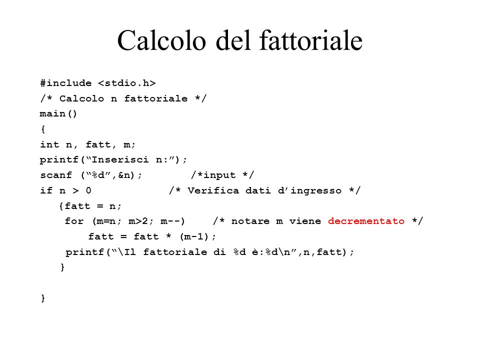 """Calcolo del fattoriale #include /* Calcolo n fattoriale */ main() { int n, fatt, m; printf(""""Inserisci n:""""); scanf (""""%d"""",&n); /*input */ if n > 0 /* Ve"""