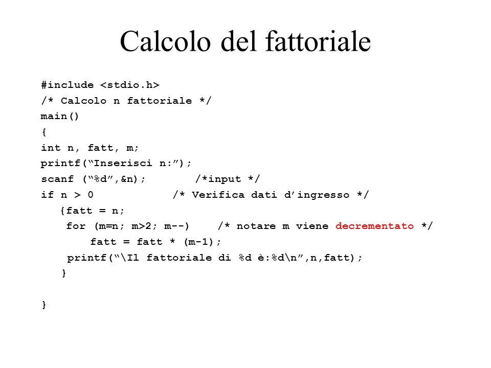 Calcolo del fattoriale #include /* Calcolo n fattoriale */ main() { int n, fatt, m; printf( Inserisci n: ); scanf ( %d ,&n); /*input */ if n > 0 /* Verifica dati d'ingresso */ {fatt = n; for (m=n; m>2; m--) /* notare m viene decrementato */ fatt = fatt * (m-1); printf( \Il fattoriale di %d è:%d\n ,n,fatt); }