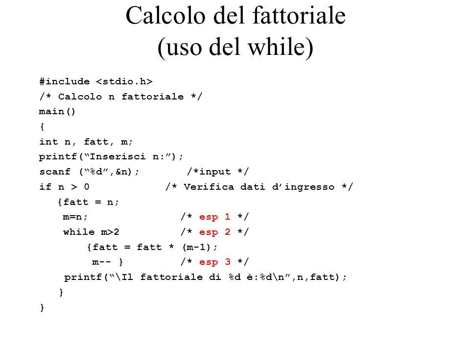 Calcolo del fattoriale (uso del while) #include /* Calcolo n fattoriale */ main() { int n, fatt, m; printf( Inserisci n: ); scanf ( %d ,&n); /*input */ if n > 0 /* Verifica dati d'ingresso */ {fatt = n; m=n; /* esp 1 */ while m>2 /* esp 2 */ {fatt = fatt * (m-1); m-- } /* esp 3 */ printf( \Il fattoriale di %d è:%d\n ,n,fatt); }