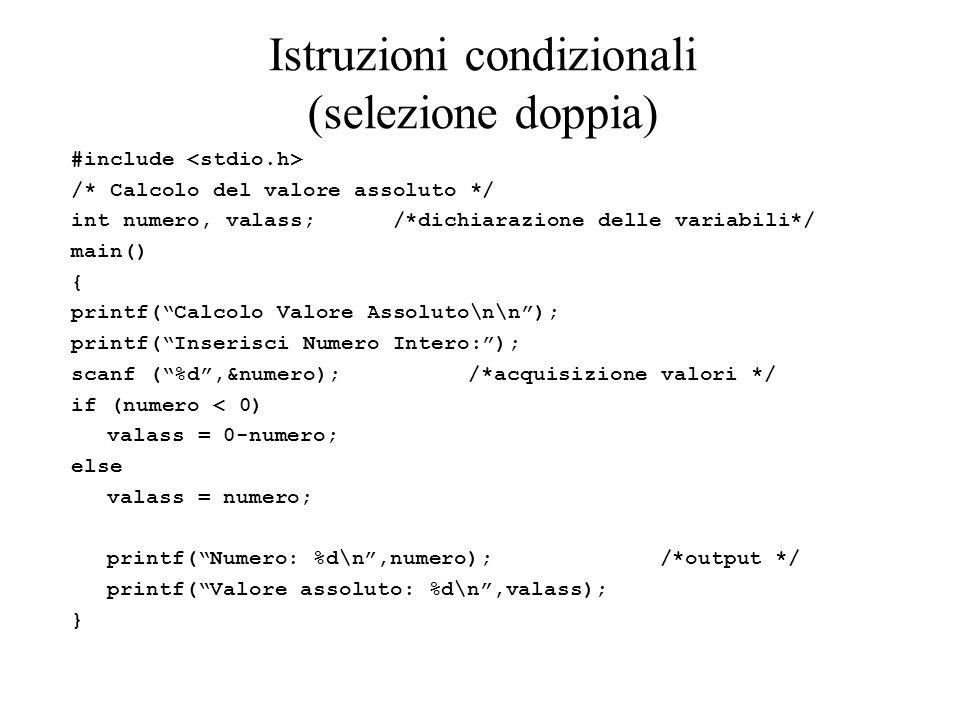 Istruzioni condizionali (selezione doppia) #include /* Calcolo del valore assoluto */ int numero, valass; /*dichiarazione delle variabili*/ main() { printf( Calcolo Valore Assoluto\n\n ); printf( Inserisci Numero Intero: ); scanf ( %d ,&numero); /*acquisizione valori */ if (numero < 0) valass = 0-numero; else valass = numero; printf( Numero: %d\n ,numero); /*output */ printf( Valore assoluto: %d\n ,valass); }