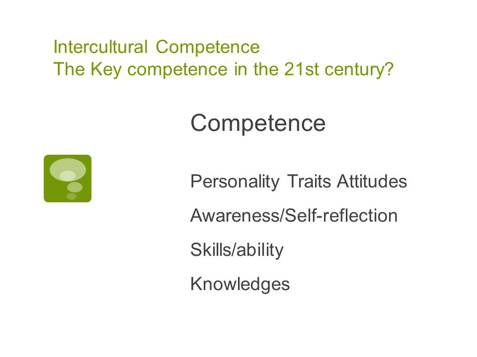 Intercultural Competence The Key competence in the 21st century? Competence Personality Traits Attitudes Awareness/Self-reflection Skills/ability Know