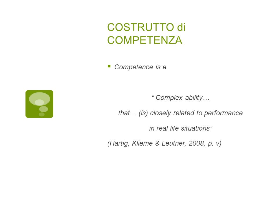 COSTRUTTO di COMPETENZA  Competence is a Complex ability… that… (is) closely related to performance in real life situations (Hartig, Klieme & Leutner, 2008, p.