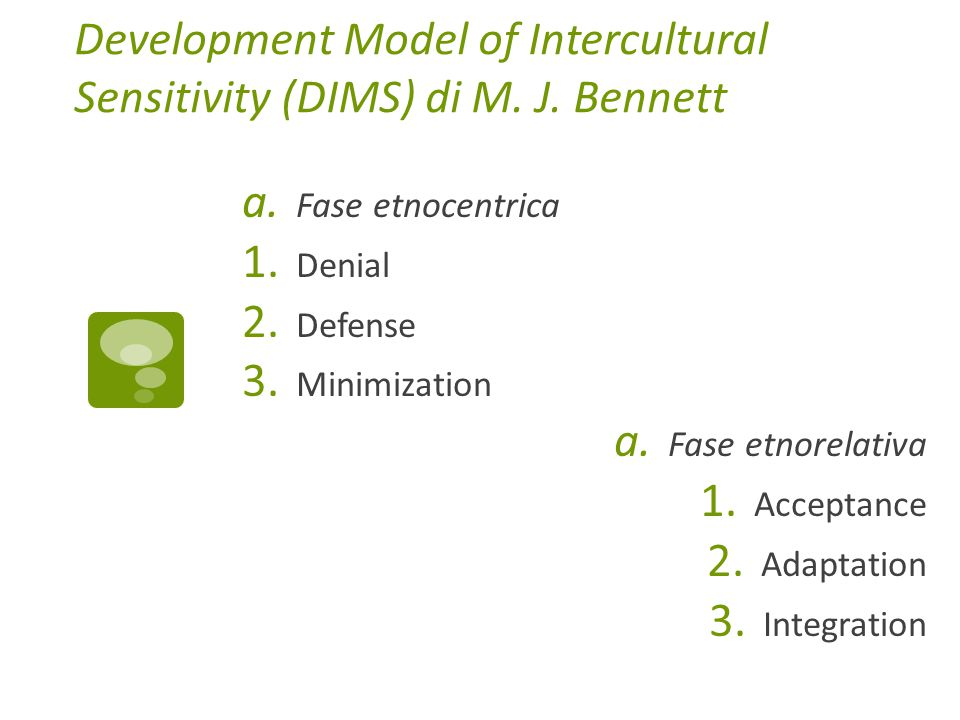 Development Model of Intercultural Sensitivity (DIMS) di M. J. Bennett a. Fase etnocentrica 1. Denial 2. Defense 3. Minimization a. Fase etnorelativa