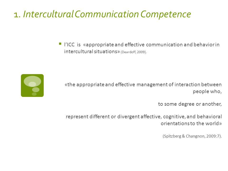 1. Intercultural Communication Competence  l'ICC is «appropriate and effective communication and behavior in intercultural situations» (Deardoff, 200
