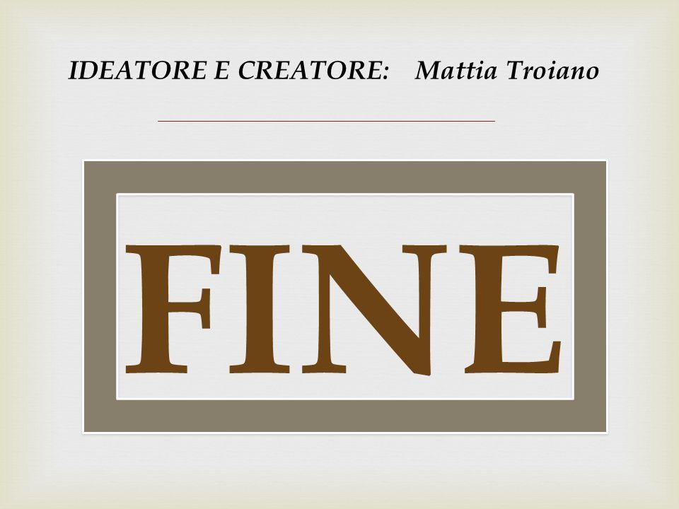 IDEATORE E CREATORE: Mattia Troiano FINE