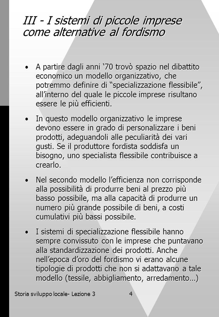 Storia sviluppo locale- Lezione 34 III - I sistemi di piccole imprese come alternative al fordismo A partire dagli anni '70 trovò spazio nel dibattito economico un modello organizzativo, che potremmo definire di specializzazione flessibile , all'interno del quale le piccole imprese risultano essere le più efficienti.A partire dagli anni '70 trovò spazio nel dibattito economico un modello organizzativo, che potremmo definire di specializzazione flessibile , all'interno del quale le piccole imprese risultano essere le più efficienti.