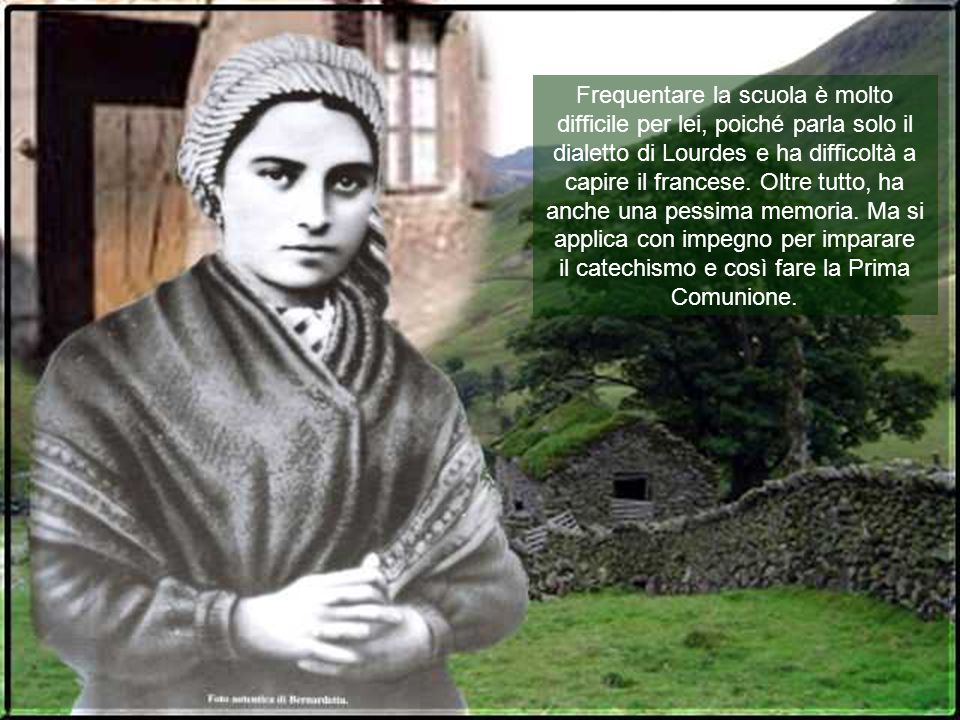 Frequentare la scuola è molto difficile per lei, poiché parla solo il dialetto di Lourdes e ha difficoltà a capire il francese.