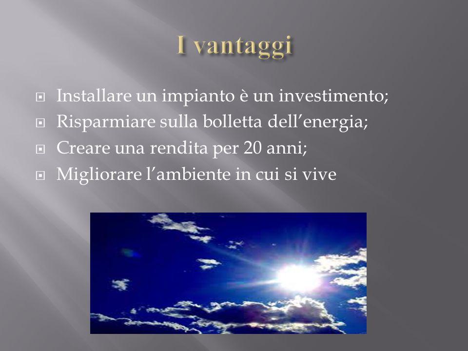  Installare un impianto è un investimento;  Risparmiare sulla bolletta dell'energia;  Creare una rendita per 20 anni;  Migliorare l'ambiente in cui si vive