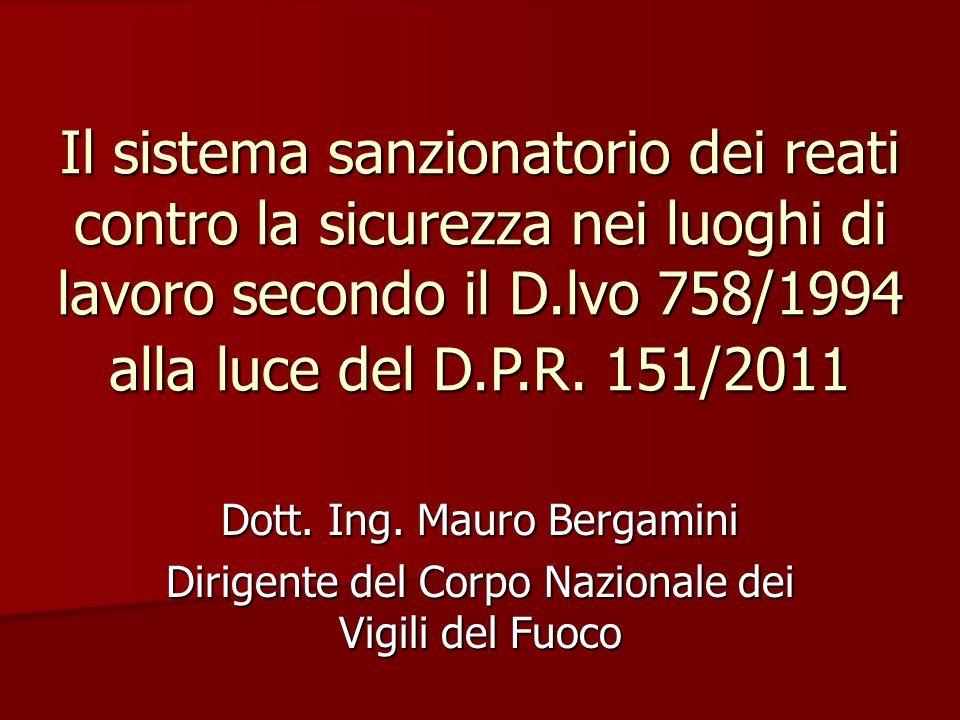 Il sistema sanzionatorio dei reati contro la sicurezza nei luoghi di lavoro secondo il D.lvo 758/1994 alla luce del D.P.R. 151/2011 Dott. Ing. Mauro B