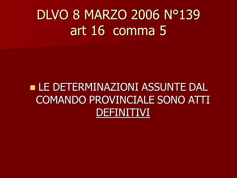 DLVO 8 MARZO 2006 N°139 art 16 comma 5 LE DETERMINAZIONI ASSUNTE DAL COMANDO PROVINCIALE SONO ATTI DEFINITIVI LE DETERMINAZIONI ASSUNTE DAL COMANDO PR