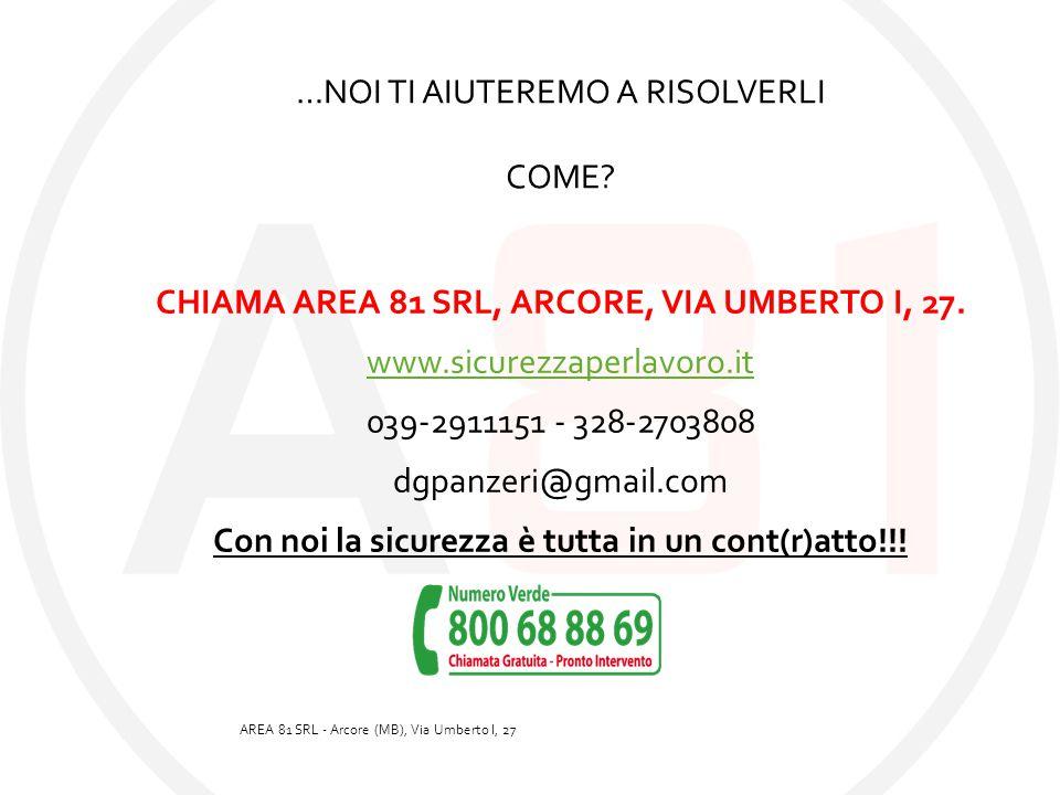 …NOI TI AIUTEREMO A RISOLVERLI COME? CHIAMA AREA 81 SRL, ARCORE, VIA UMBERTO I, 27. www.sicurezzaperlavoro.it 039-2911151 - 328-2703808 dgpanzeri@gmai