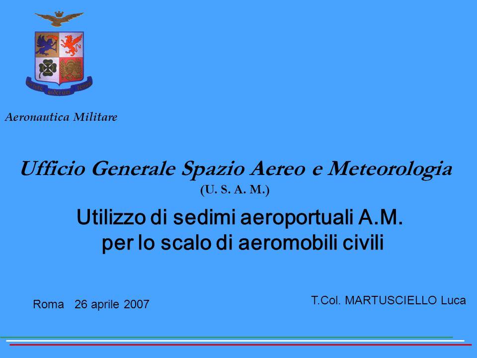 Roma 26 aprile 2007 Aeronautica Militare Ufficio Generale Spazio Aereo e Meteorologia (U. S. A. M.) Utilizzo di sedimi aeroportuali A.M. per lo scalo