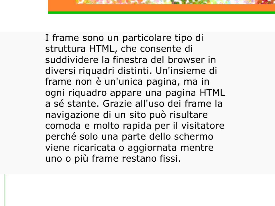 I frame sono un particolare tipo di struttura HTML, che consente di suddividere la finestra del browser in diversi riquadri distinti.