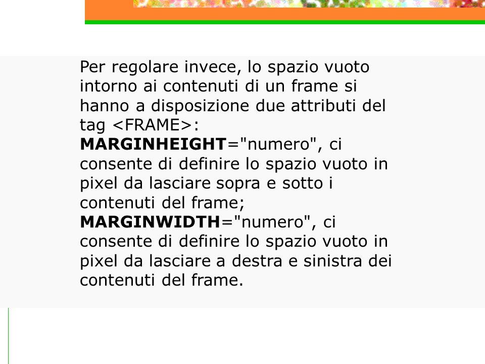 Per regolare invece, lo spazio vuoto intorno ai contenuti di un frame si hanno a disposizione due attributi del tag : MARGINHEIGHT= numero , ci consente di definire lo spazio vuoto in pixel da lasciare sopra e sotto i contenuti del frame; MARGINWIDTH= numero , ci consente di definire lo spazio vuoto in pixel da lasciare a destra e sinistra dei contenuti del frame.