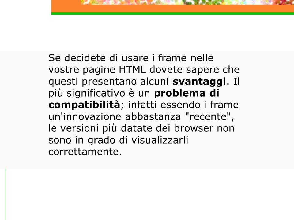 Se decidete di usare i frame nelle vostre pagine HTML dovete sapere che questi presentano alcuni svantaggi.