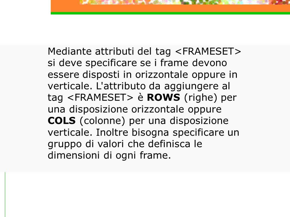 Mediante attributi del tag si deve specificare se i frame devono essere disposti in orizzontale oppure in verticale.