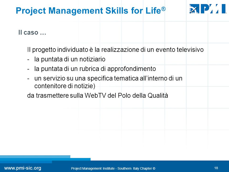 18 www.pmi-sic.org Project Management Institute - Southern Italy Chapter © Project Management Skills for Life ® Il caso … Il progetto individuato è la