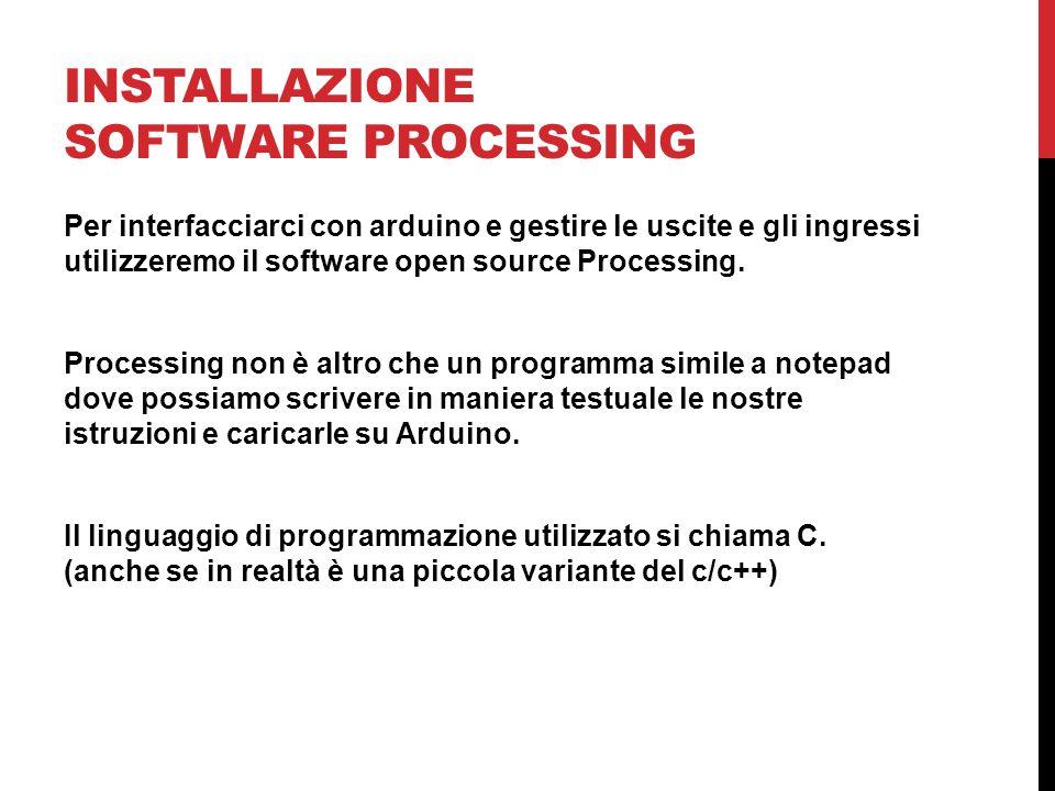 INSTALLAZIONE SOFTWARE PROCESSING Per interfacciarci con arduino e gestire le uscite e gli ingressi utilizzeremo il software open source Processing. P