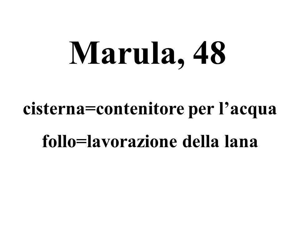Marula, 48 cisterna=contenitore per l'acqua follo=lavorazione della lana