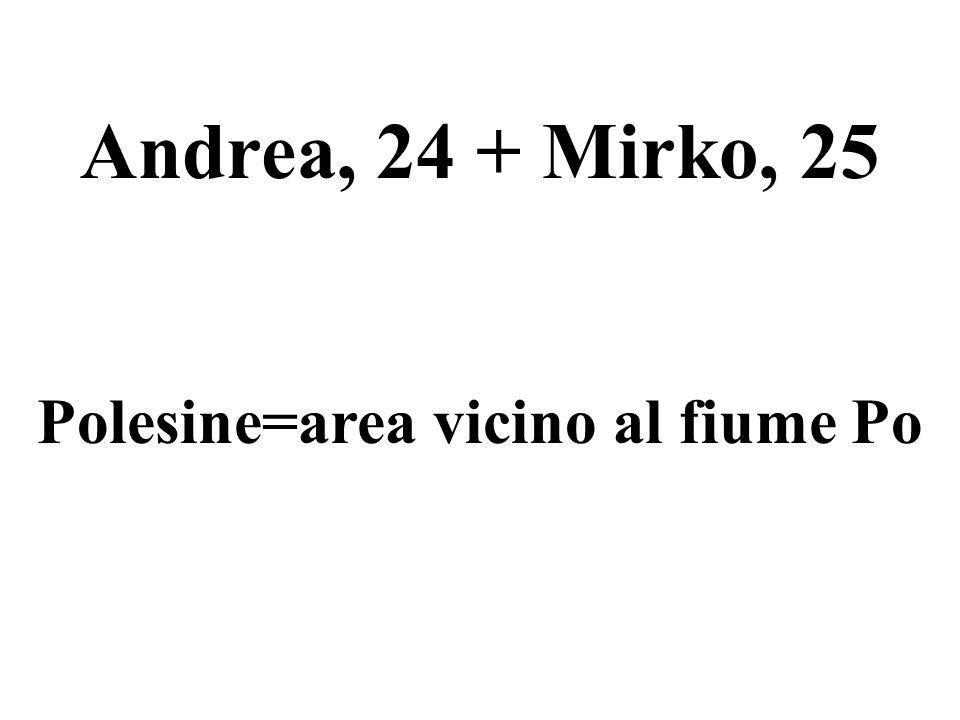Andrea, 24 + Mirko, 25 Polesine=area vicino al fiume Po