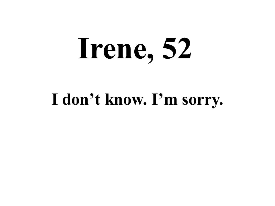 Irene, 52 I don't know. I'm sorry.