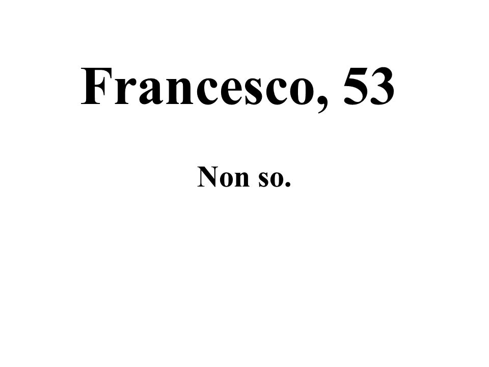 Francesco, 53 Non so.