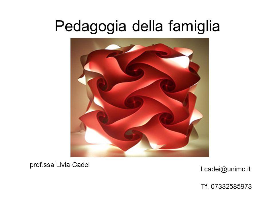 Pedagogia della famiglia prof.ssa Livia Cadei l.cadei@unimc.it Tf. 07332585973