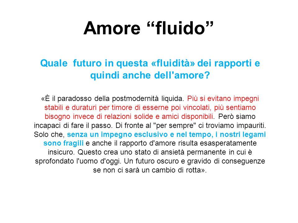 Quale futuro in questa «fluidità» dei rapporti e quindi anche dell'amore? «È il paradosso della postmodernità liquida. Più si evitano impegni stabili