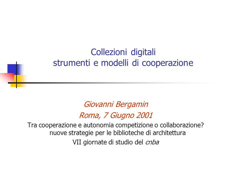 Collezioni digitali strumenti e modelli di cooperazione Giovanni Bergamin Roma, 7 Giugno 2001 Tra cooperazione e autonomia competizione o collaborazione.