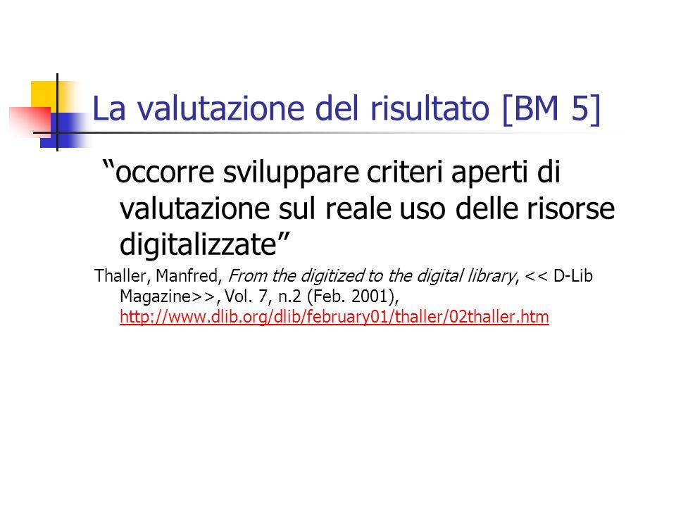 La valutazione del risultato [BM 5] occorre sviluppare criteri aperti di valutazione sul reale uso delle risorse digitalizzate Thaller, Manfred, From the digitized to the digital library, >, Vol.