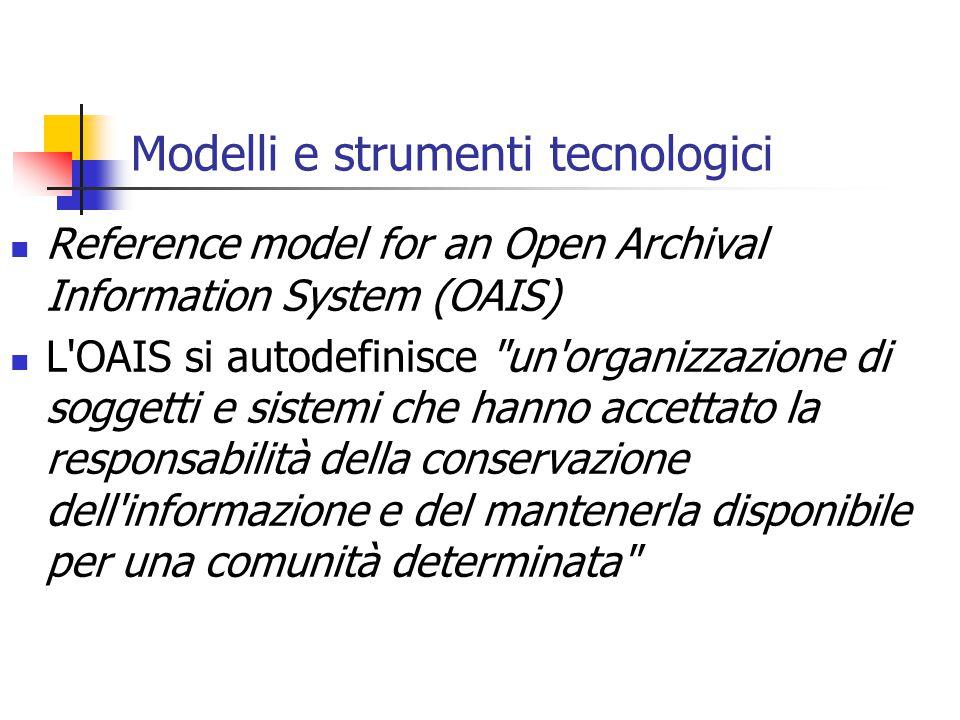 Modelli e strumenti tecnologici Reference model for an Open Archival Information System (OAIS) L OAIS si autodefinisce un organizzazione di soggetti e sistemi che hanno accettato la responsabilità della conservazione dell informazione e del mantenerla disponibile per una comunità determinata