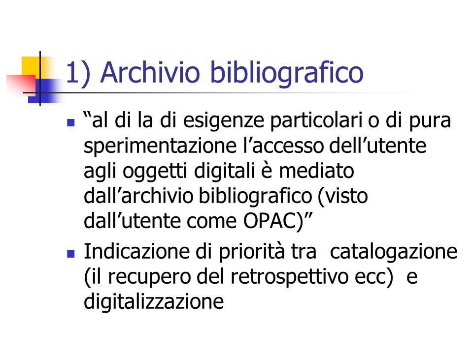1) Archivio bibliografico al di la di esigenze particolari o di pura sperimentazione l'accesso dell'utente agli oggetti digitali è mediato dall'archivio bibliografico (visto dall'utente come OPAC) Indicazione di priorità tra catalogazione (il recupero del retrospettivo ecc) e digitalizzazione