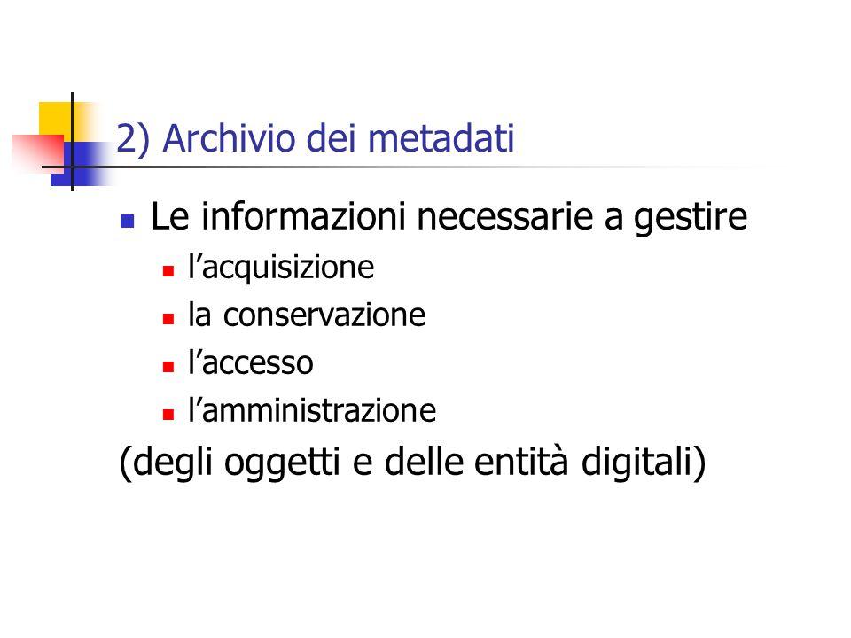 2) Archivio dei metadati Le informazioni necessarie a gestire l'acquisizione la conservazione l'accesso l'amministrazione (degli oggetti e delle entità digitali)