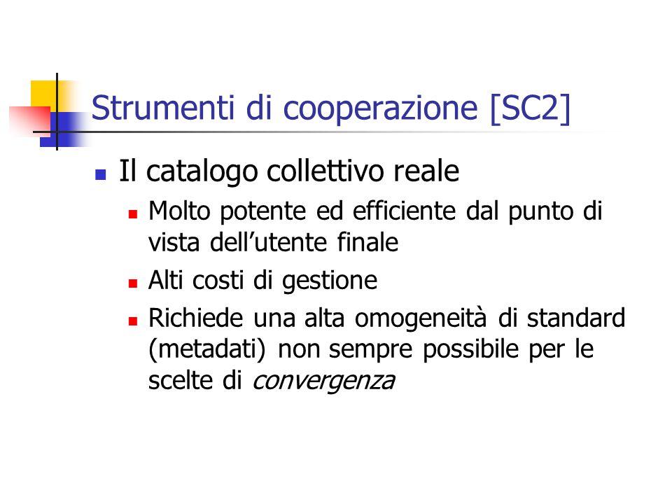 Strumenti di cooperazione [SC2] Il catalogo collettivo reale Molto potente ed efficiente dal punto di vista dell'utente finale Alti costi di gestione Richiede una alta omogeneità di standard (metadati) non sempre possibile per le scelte di convergenza