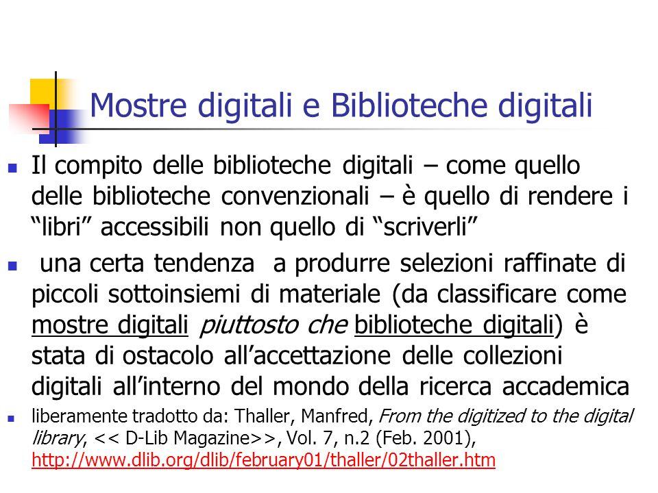 Mostre digitali e Biblioteche digitali Il compito delle biblioteche digitali – come quello delle biblioteche convenzionali – è quello di rendere i libri accessibili non quello di scriverli una certa tendenza a produrre selezioni raffinate di piccoli sottoinsiemi di materiale (da classificare come mostre digitali piuttosto che biblioteche digitali) è stata di ostacolo all'accettazione delle collezioni digitali all'interno del mondo della ricerca accademica liberamente tradotto da: Thaller, Manfred, From the digitized to the digital library, >, Vol.