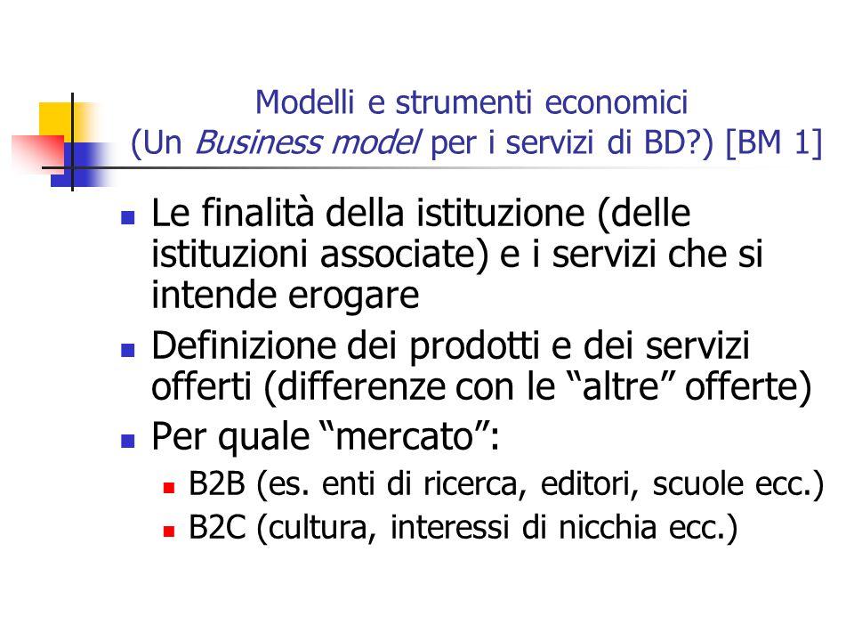 Modelli e strumenti economici (Un Business model per i servizi di BD?) [BM 1] Le finalità della istituzione (delle istituzioni associate) e i servizi che si intende erogare Definizione dei prodotti e dei servizi offerti (differenze con le altre offerte) Per quale mercato : B2B (es.